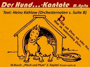 Der Hund…-Kantate M.Apitz Text: Heinz Kahlow (Orchesternoten s. Suite B); W.Busch – Wilhelm Busch: Plisch und Plum 2. Kapitel Sparte: 20.+21. Jh. Konzert