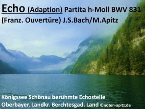 Echo (Adaption) Partita h-Moll BWV 831 (Franz. Ouvertüre) J.S.Bach / M. Apitz; Königssee Schönau berühmte Echostelle Oberbayerischer Landkreis Berchtesgadener Land Sparte: 17. +18. Jh. Konzert