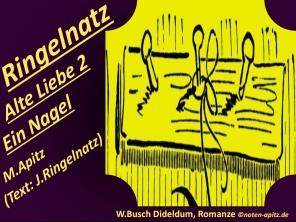 Ringelnatz Alte Liebe 2 Ein Nagel , M. Apitz, Text: J. Ringelnatz; W. Busch Dideldum, Romanze Sparte: 20.+21. Jh. Konzert