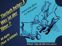 Tierisch heiter 3 Wer ist der Täter? M. Apitz (Text: G. Völzke) – Manfred Apitz (Text: Gabriele Völzke); Spruch: Sogleich folgt Gripps dem Bratengebein; W. Busch (Wilhelm Busch) – Fipps, der Affe Sparte: 20.+21. Jh. Konzert